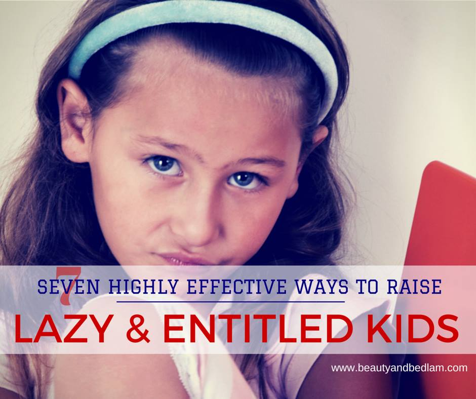 7 highly effective ways to raise lazy and entitled kids
