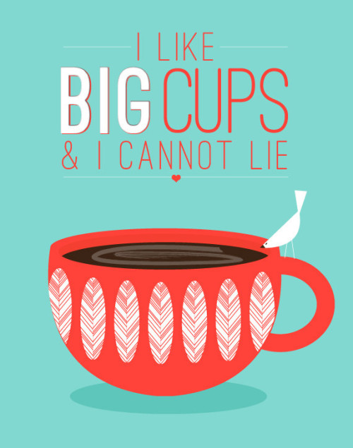 I like big cups and I can not lie