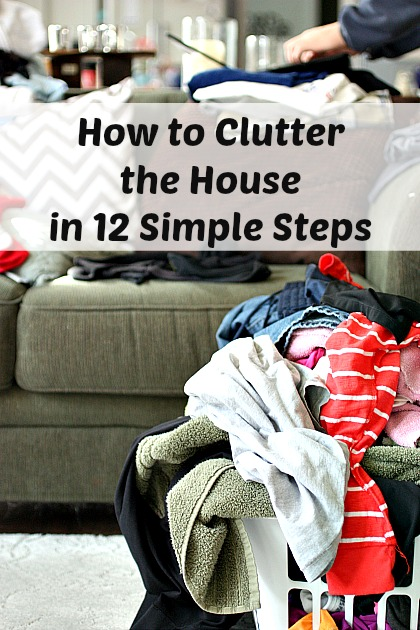 How to Clutter the House in 12 Simple Steps. It's easy!!