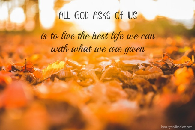 All God Asks of Us is to live the best life we can with what we are given. Remembering Truth Amidst Complete Chaos